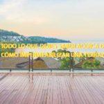 Todo lo que debes saber acerca de cómo impermeabilizar una terraza